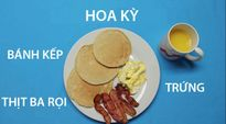Ngắm bữa sáng điển hình của các nước trên thế giới